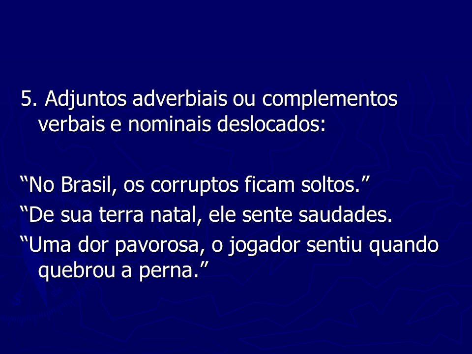 5. Adjuntos adverbiais ou complementos verbais e nominais deslocados: No Brasil, os corruptos ficam soltos. De sua terra natal, ele sente saudades. Um