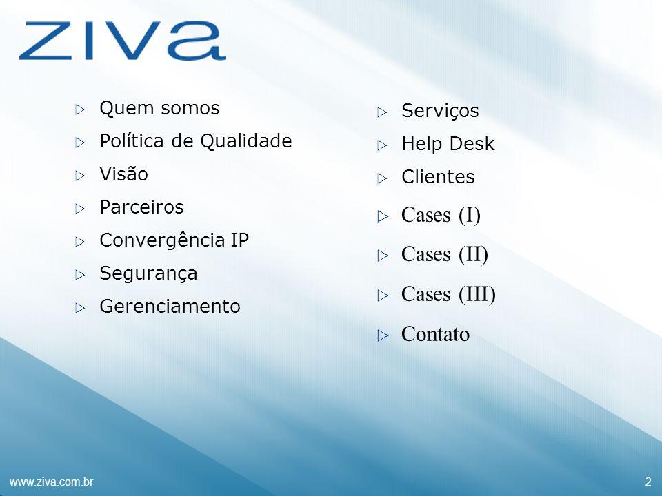 www.ziva.com.br2 Quem somos Política de Qualidade Visão Parceiros Convergência IP Segurança Gerenciamento Serviços Help Desk Clientes Cases (I) Cases