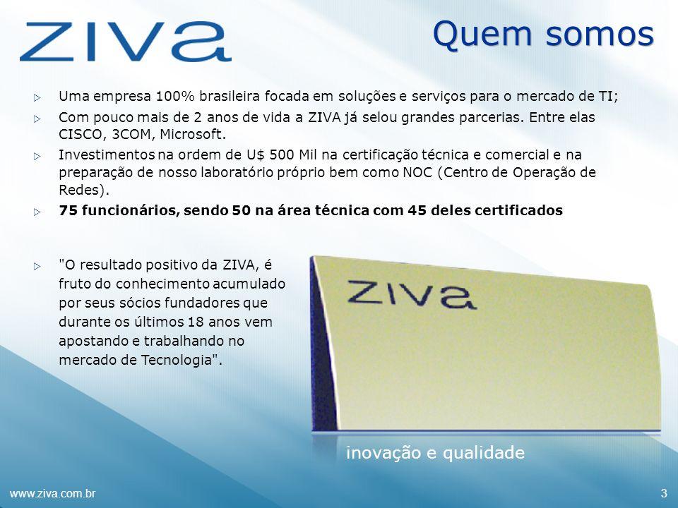 www.ziva.com.br3 Quem somos Uma empresa 100% brasileira focada em soluções e serviços para o mercado de TI; Com pouco mais de 2 anos de vida a ZIVA já