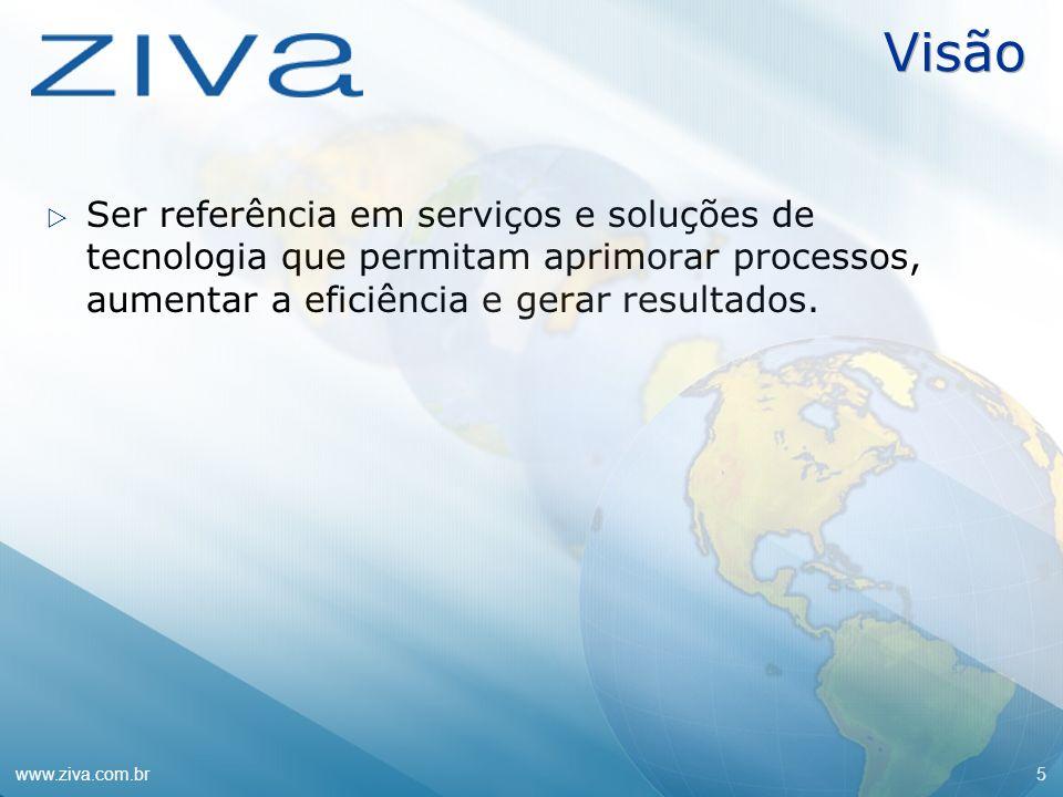 www.ziva.com.br5 Visão Ser referência em serviços e soluções de tecnologia que permitam aprimorar processos, aumentar a eficiência e gerar resultados.