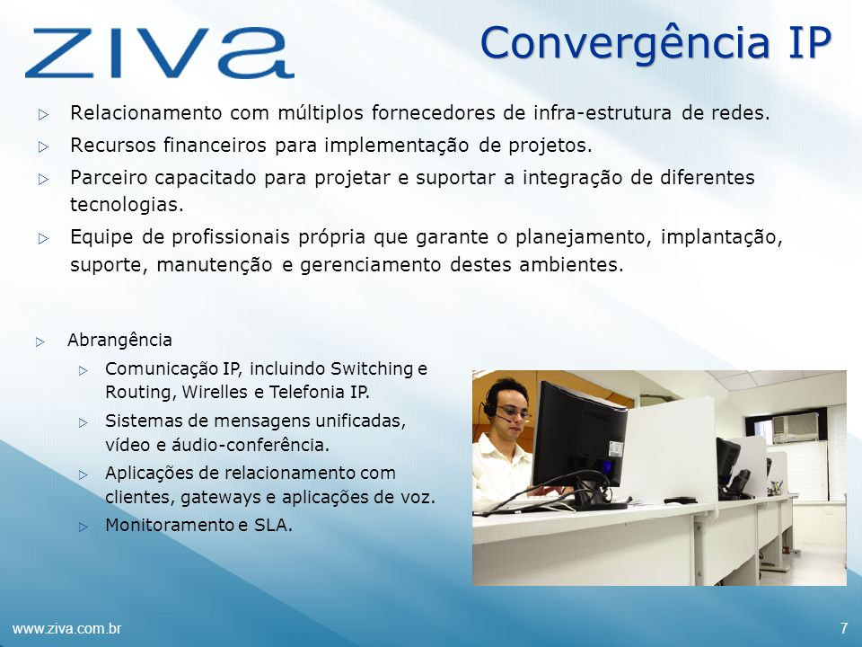 www.ziva.com.br7 Convergência IP Relacionamento com múltiplos fornecedores de infra-estrutura de redes. Recursos financeiros para implementação de pro