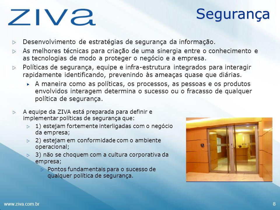 www.ziva.com.br8 Segurança Desenvolvimento de estratégias de segurança da informação. As melhores técnicas para criação de uma sinergia entre o conhec