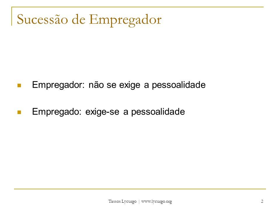 Tassos Lycurgo | www.lycurgo.org 2 Sucessão de Empregador Empregador: não se exige a pessoalidade Empregado: exige-se a pessoalidade