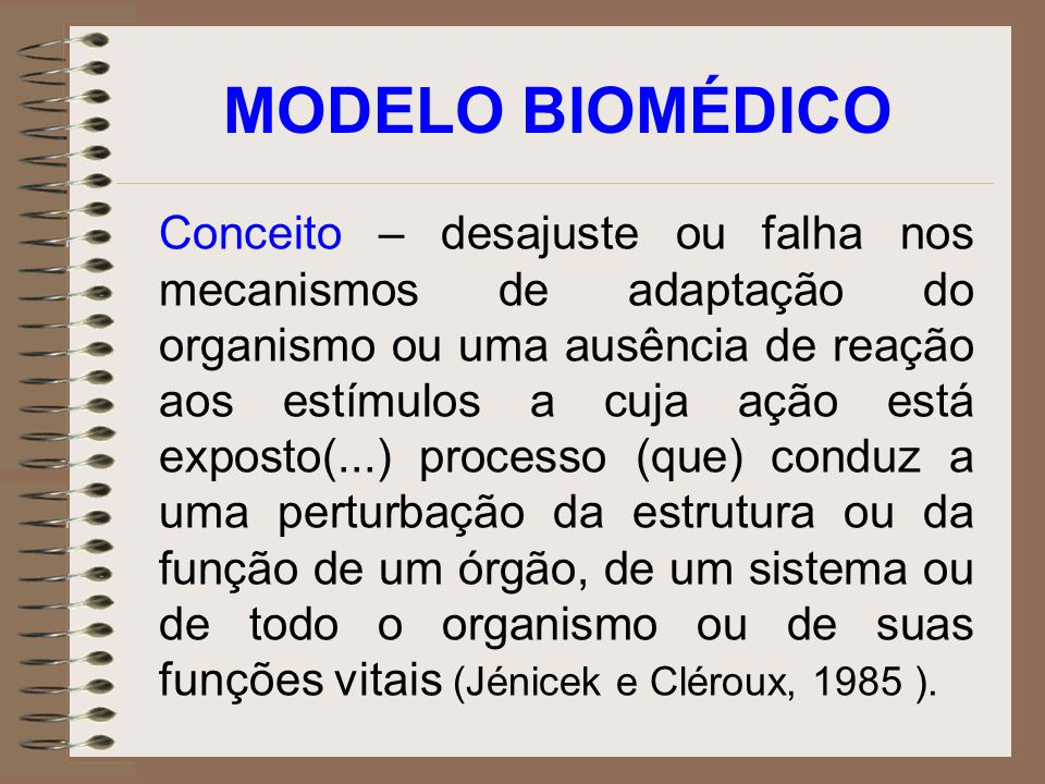 MODELO BIOMÉDICO Conceito – desajuste ou falha nos mecanismos de adaptação do organismo ou uma ausência de reação aos estímulos a cuja ação está expos