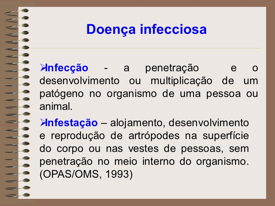 Doença infecciosa Infecção - a penetração e o desenvolvimento ou multiplicação de um patógeno no organismo de uma pessoa ou animal. Infestação – aloja