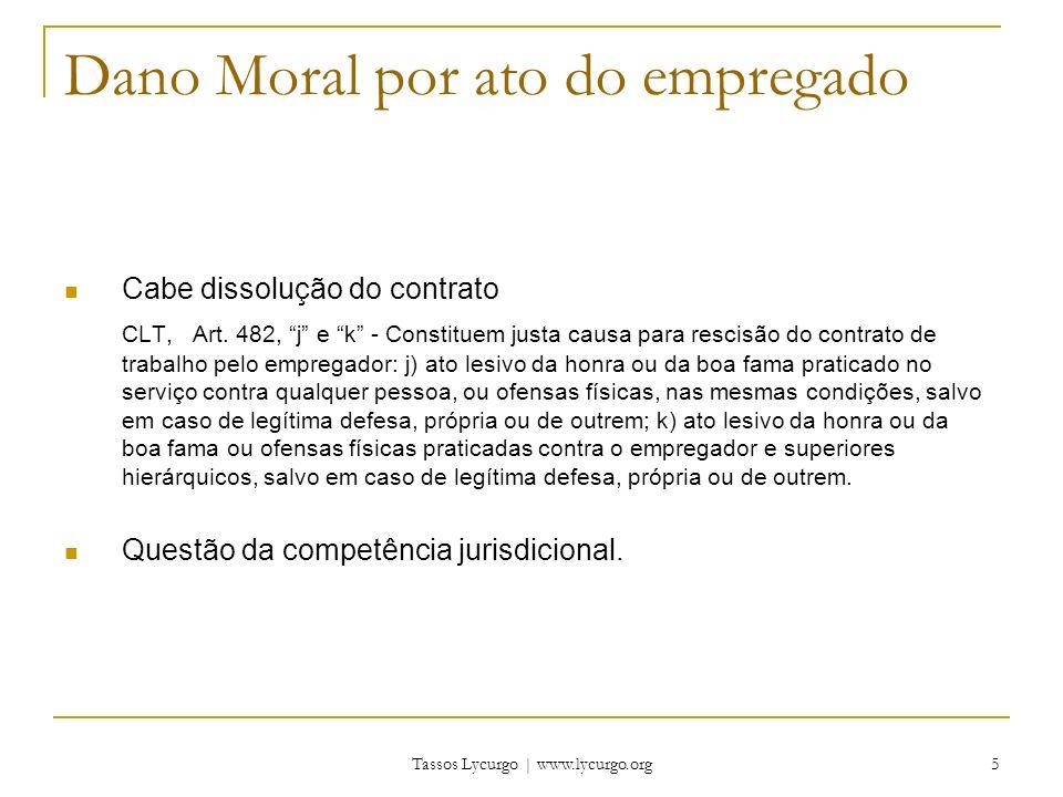 Tassos Lycurgo | www.lycurgo.org 5 Dano Moral por ato do empregado Cabe dissolução do contrato CLT, Art. 482, j e k - Constituem justa causa para resc