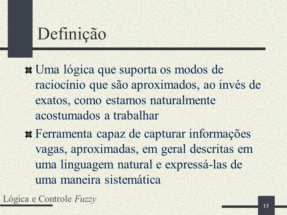 13 Definição Uma lógica que suporta os modos de raciocínio que são aproximados, ao invés de exatos, como estamos naturalmente acostumados a trabalhar