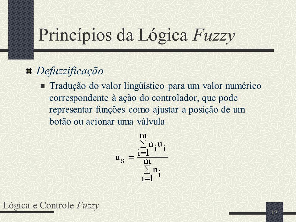 17 Princípios da Lógica Fuzzy Defuzzificação Tradução do valor lingüístico para um valor numérico correspondente à ação do controlador, que pode repre