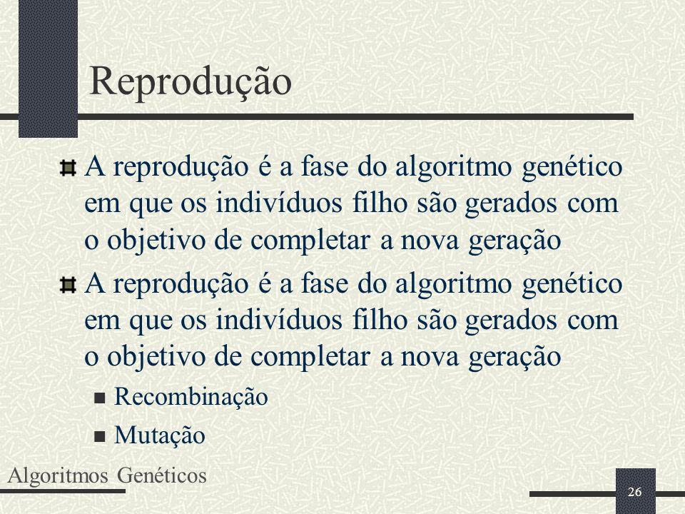 26 Reprodução A reprodução é a fase do algoritmo genético em que os indivíduos filho são gerados com o objetivo de completar a nova geração Recombinaç