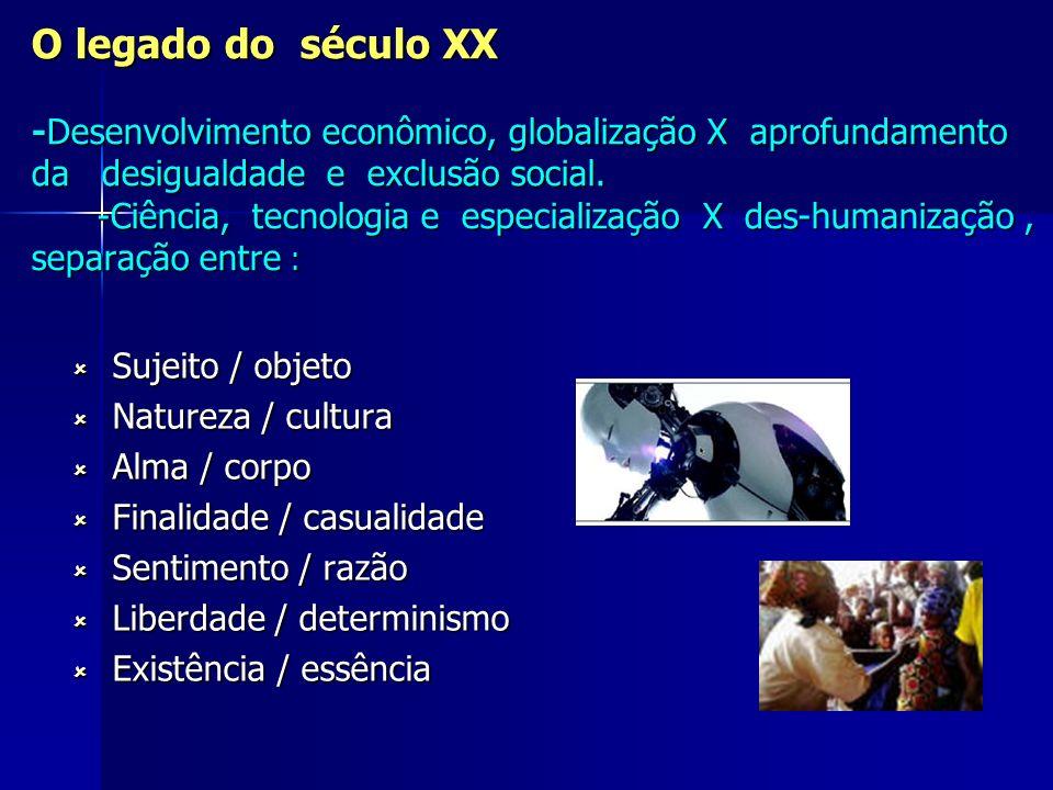 O legado do século XX -Desenvolvimento econômico, globalização X aprofundamento da desigualdade e exclusão social. -Ciência, tecnologia e especializaç
