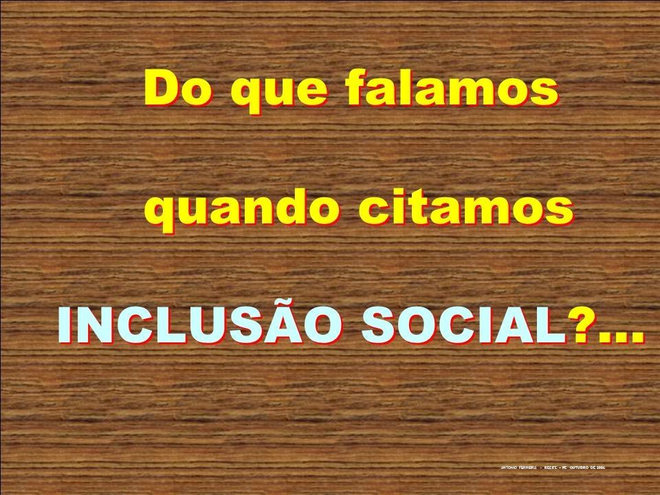 ANTONIO FERREIRA - RECIFE – PE OUTUBRO DE 2006 Do que falamos quando citamos INCLUSÃO SOCIAL?...