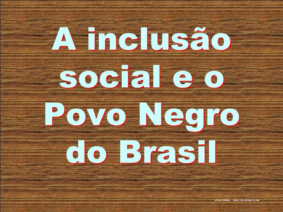 ANTONIO FERREIRA - RECIFE – PE OUTUBRO DE 2006 A inclusão social e o Povo Negro do Brasil