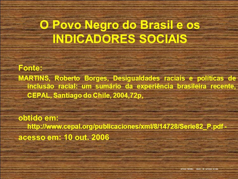 ANTONIO FERREIRA - RECIFE – PE OUTUBRO DE 2006 O Povo Negro do Brasil e os INDICADORES SOCIAIS Fonte: MARTINS, Roberto Borges, Desigualdades raciais e