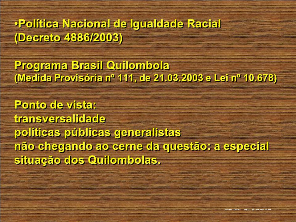 ANTONIO FERREIRA - RECIFE – PE OUTUBRO DE 2006 Política Nacional de Igualdade Racial (Decreto 4886/2003) Programa Brasil Quilombola (Medida Provisória