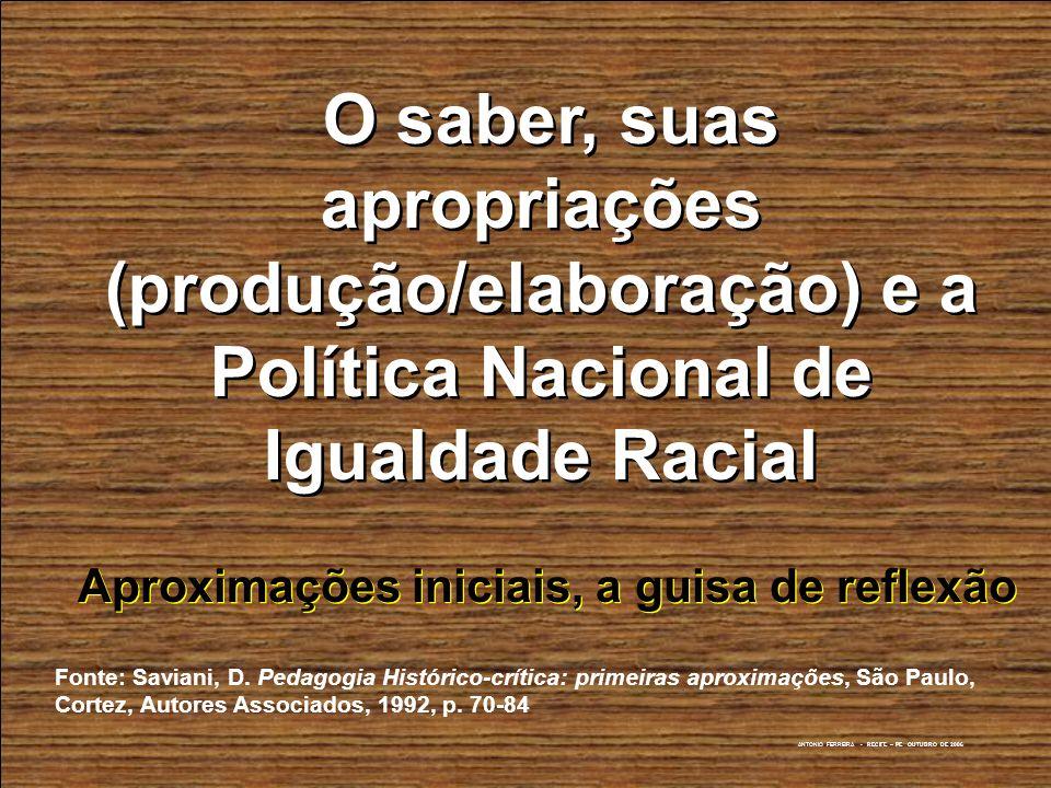 ANTONIO FERREIRA - RECIFE – PE OUTUBRO DE 2006 O saber, suas apropriações (produção/elaboração) e a Política Nacional de Igualdade Racial O saber, sua