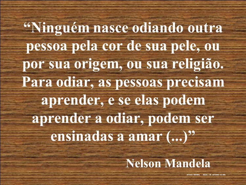 ANTONIO FERREIRA - RECIFE – PE OUTUBRO DE 2006 Ninguém nasce odiando outra pessoa pela cor de sua pele, ou por sua origem, ou sua religião. Para odiar