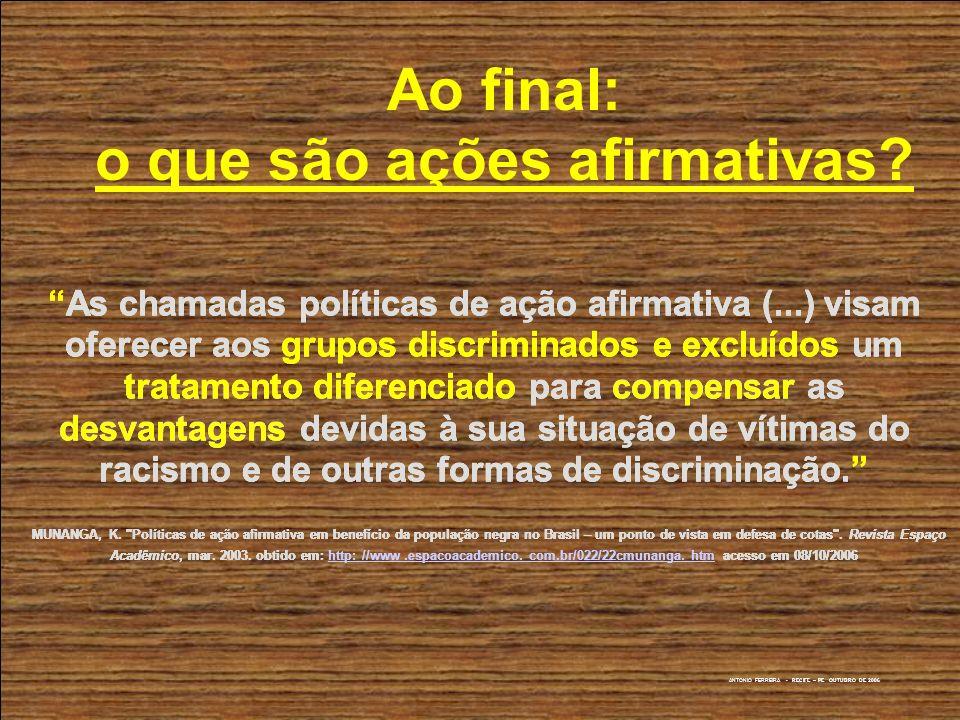 ANTONIO FERREIRA - RECIFE – PE OUTUBRO DE 2006 Ao final: o que são ações afirmativas? As chamadas políticas de ação afirmativa (...) visam oferecer ao