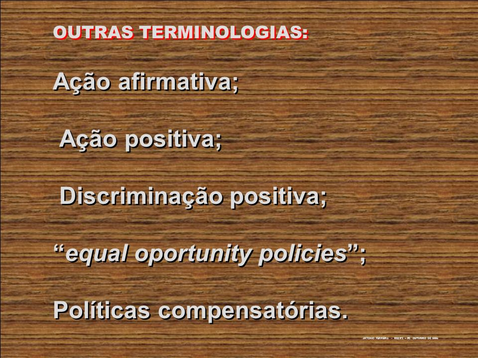 ANTONIO FERREIRA - RECIFE – PE OUTUBRO DE 2006 AÇÃO AFIRMATIVA COMO ESTRATÉGIA DE ROMPER CÍRCULOS VICIOSOS Formas Empoderamento (empowerment) * Contratação Preferencial * Políticas Públicas afirmativas * Discriminação Positiva Advogacy * MUNANGA, Kabengele (org.), Estratégias e Políticas de Combate à Discriminação Racial, São Paulo, Ed.