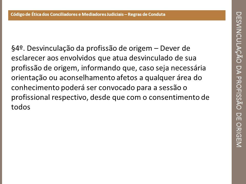 DESVINCULAÇÃO DA PROFISSÃO DE ORIGEM Código de Ética dos Conciliadores e Mediadores Judiciais – Regras de Conduta §4º. Desvinculação da profissão de o