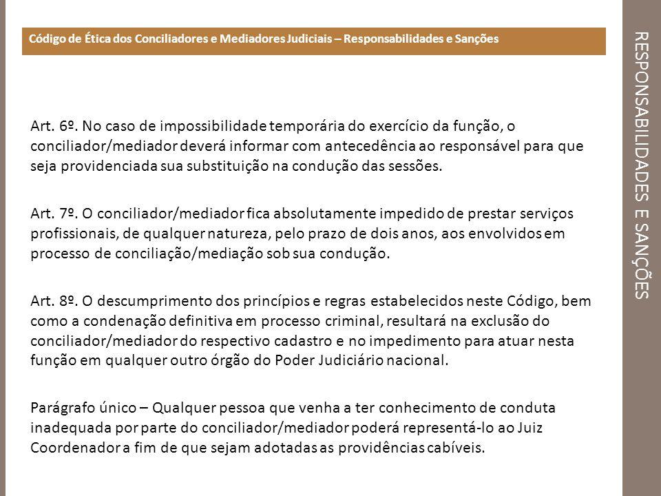RESPONSABILIDADES E SANÇÕES Código de Ética dos Conciliadores e Mediadores Judiciais – Responsabilidades e Sanções Art. 6º. No caso de impossibilidade