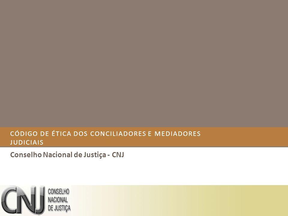 CÓDIGO DE ÉTICA DOS CONCILIADORES E MEDIADORES JUDICIAIS Conselho Nacional de Justiça - CNJ