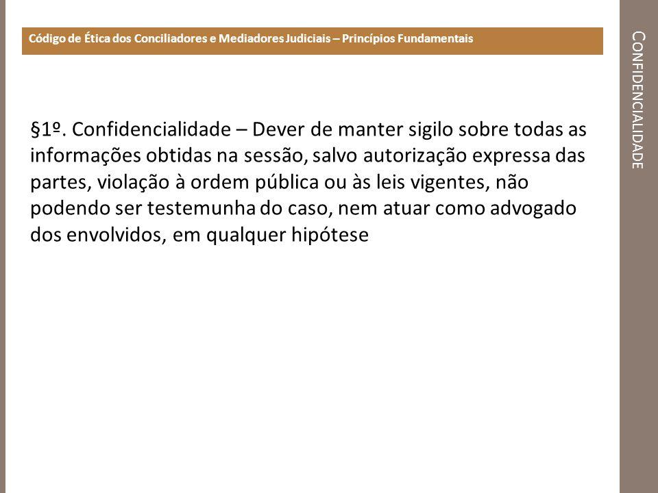 C ONFIDENCIALIDADE Código de Ética dos Conciliadores e Mediadores Judiciais – Princípios Fundamentais §1º. Confidencialidade – Dever de manter sigilo
