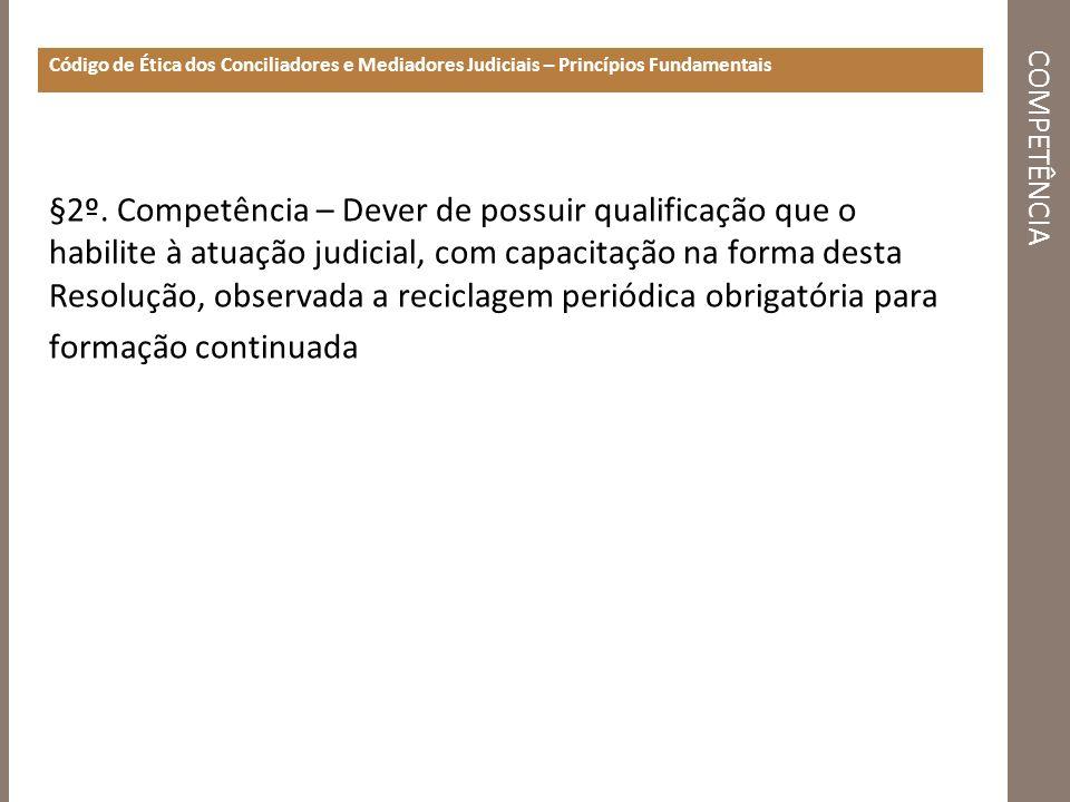 COMPETÊNCIA Código de Ética dos Conciliadores e Mediadores Judiciais – Princípios Fundamentais §2º. Competência – Dever de possuir qualificação que o
