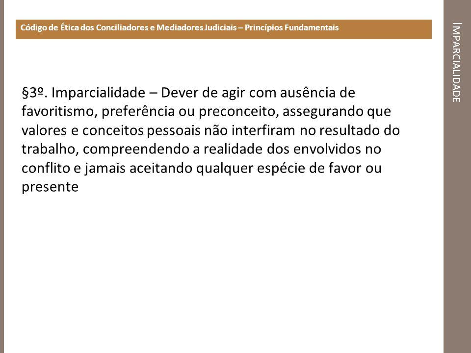 I MPARCIALIDADE Código de Ética dos Conciliadores e Mediadores Judiciais – Princípios Fundamentais §3º. Imparcialidade – Dever de agir com ausência de