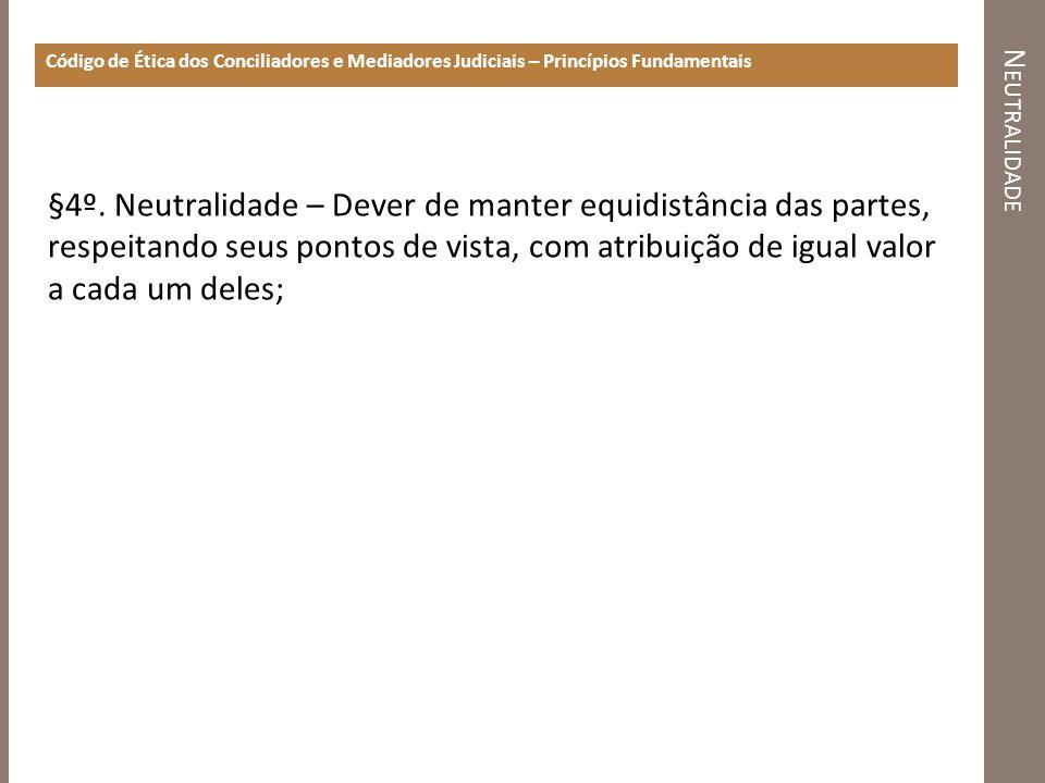 N EUTRALIDADE Código de Ética dos Conciliadores e Mediadores Judiciais – Princípios Fundamentais §4º. Neutralidade – Dever de manter equidistância das
