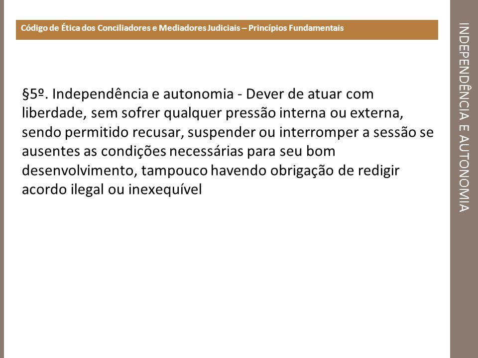 INDEPENDÊNCIA E AUTONOMIA Código de Ética dos Conciliadores e Mediadores Judiciais – Princípios Fundamentais §5º. Independência e autonomia - Dever de