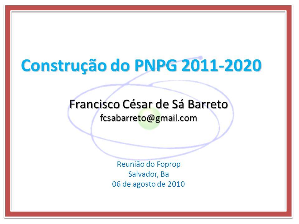 Construção do PNPG 2011-2020 Reunião do Foprop Salvador, Ba 06 de agosto de 2010 Francisco César de Sá Barreto fcsabarreto@gmail.com