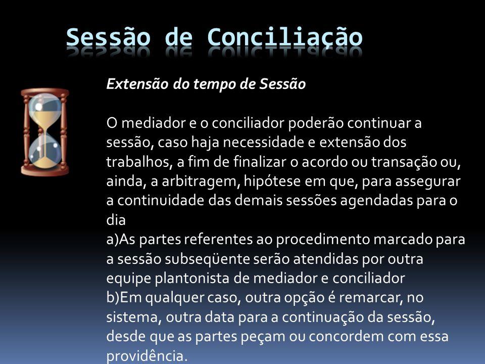 Extensão do tempo de Sessão O mediador e o conciliador poderão continuar a sessão, caso haja necessidade e extensão dos trabalhos, a fim de finalizar