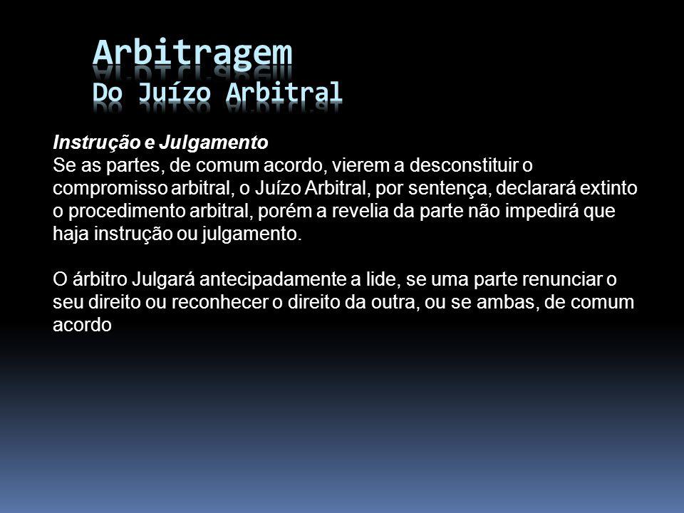 Instrução e Julgamento Se as partes, de comum acordo, vierem a desconstituir o compromisso arbitral, o Juízo Arbitral, por sentença, declarará extinto