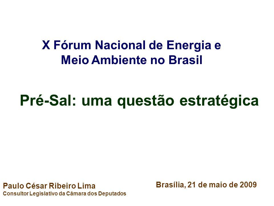Pré-Sal: uma questão estratégica Paulo César Ribeiro Lima Consultor Legislativo da Câmara dos Deputados Brasília, 21 de maio de 2009 X Fórum Nacional