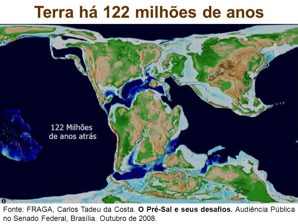 Terra há 122 milhões de anos Fonte: FRAGA, Carlos Tadeu da Costa. O Pré-Sal e seus desafios. Audiência Pública no Senado Federal, Brasília. Outubro de