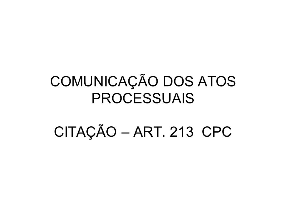 COMUNICAÇÃO DOS ATOS PROCESSUAIS CITAÇÃO – ART. 213 CPC