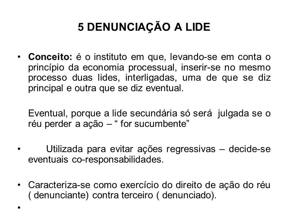 5 DENUNCIAÇÃO A LIDE Conceito: é o instituto em que, levando-se em conta o princípio da economia processual, inserir-se no mesmo processo duas lides,