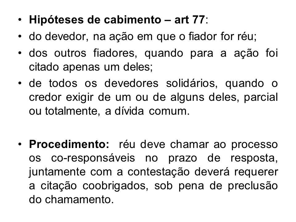 Hipóteses de cabimento – art 77: do devedor, na ação em que o fiador for réu; dos outros fiadores, quando para a ação foi citado apenas um deles; de t