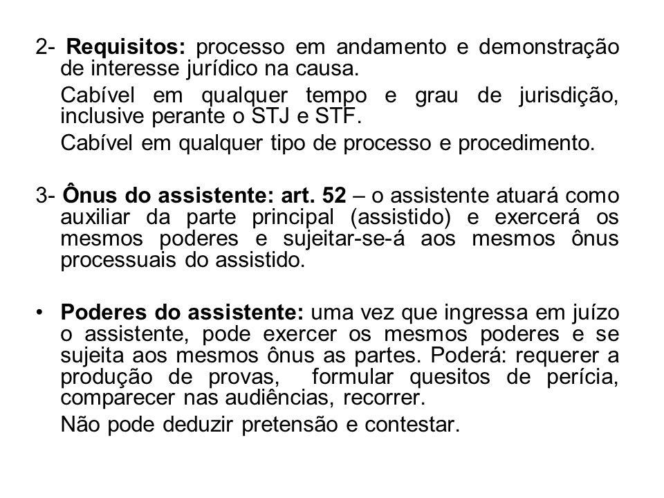 2- Requisitos: processo em andamento e demonstração de interesse jurídico na causa. Cabível em qualquer tempo e grau de jurisdição, inclusive perante
