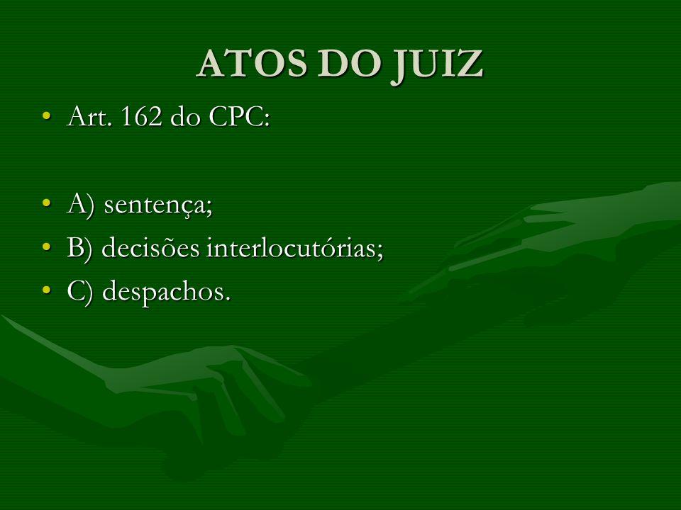 ATOS DO JUIZ Art. 162 do CPC:Art. 162 do CPC: A) sentença;A) sentença; B) decisões interlocutórias;B) decisões interlocutórias; C) despachos.C) despac