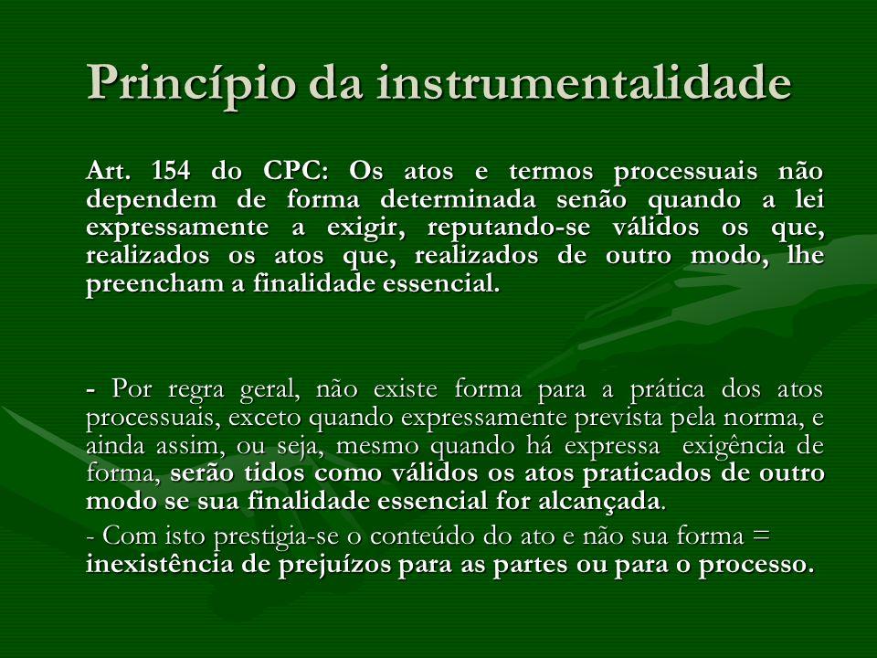 Princípio da instrumentalidade Art. 154 do CPC: Os atos e termos processuais não dependem de forma determinada senão quando a lei expressamente a exig