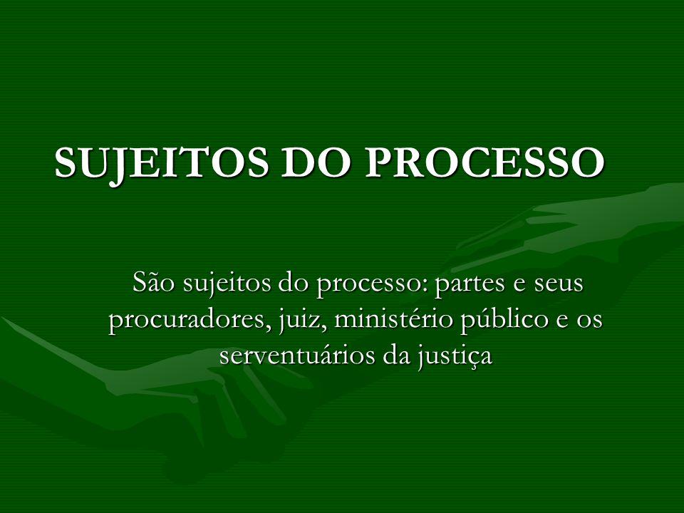 SUJEITOS DO PROCESSO SUJEITOS DO PROCESSO São sujeitos do processo: partes e seus procuradores, juiz, ministério público e os serventuários da justiça