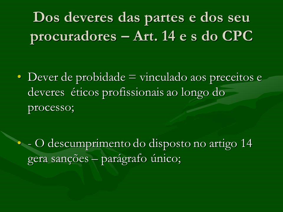 Dos deveres das partes e dos seu procuradores – Art. 14 e s do CPC Dever de probidade = vinculado aos preceitos e deveres éticos profissionais ao long
