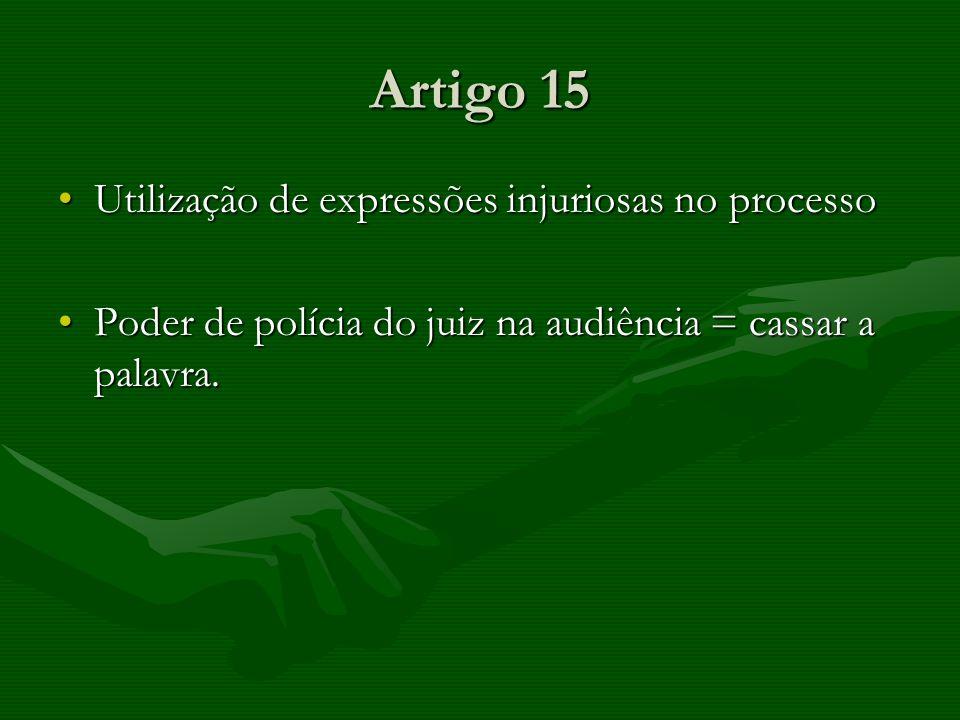 Artigo 15 Utilização de expressões injuriosas no processoUtilização de expressões injuriosas no processo Poder de polícia do juiz na audiência = cassa