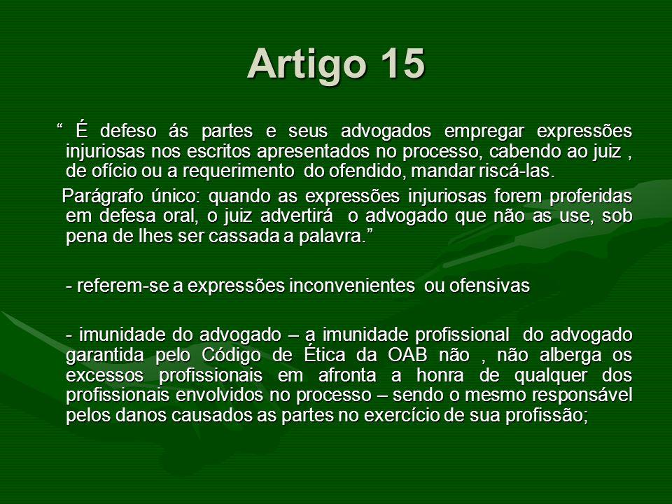 Artigo 15 É defeso ás partes e seus advogados empregar expressões injuriosas nos escritos apresentados no processo, cabendo ao juiz, de ofício ou a re