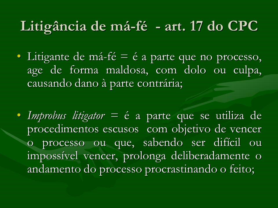 Litigância de má-fé - art. 17 do CPC Litigante de má-fé = é a parte que no processo, age de forma maldosa, com dolo ou culpa, causando dano à parte co