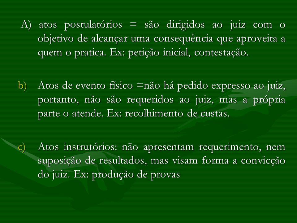 A) atos postulatórios = são dirigidos ao juiz com o objetivo de alcançar uma consequência que aproveita a quem o pratica. Ex: petição inicial, contest