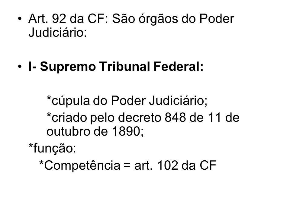 Art. 92 da CF: São órgãos do Poder Judiciário: I- Supremo Tribunal Federal: *cúpula do Poder Judiciário; *criado pelo decreto 848 de 11 de outubro de