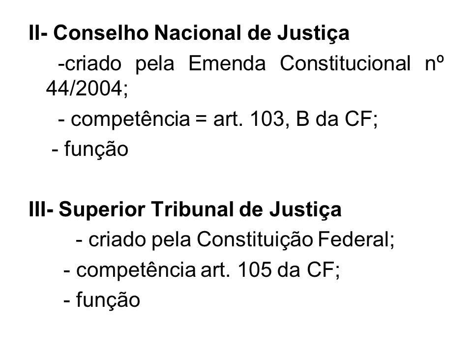 II- Conselho Nacional de Justiça -criado pela Emenda Constitucional nº 44/2004; - competência = art. 103, B da CF; - função III- Superior Tribunal de
