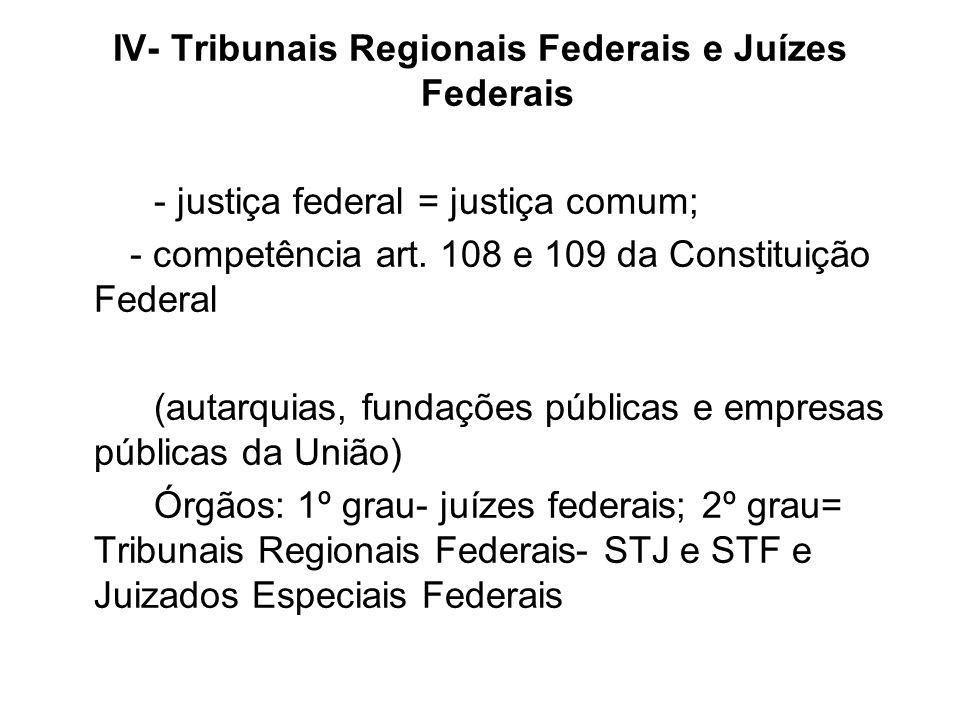 IV- Tribunais Regionais Federais e Juízes Federais - justiça federal = justiça comum; - competência art. 108 e 109 da Constituição Federal (autarquias